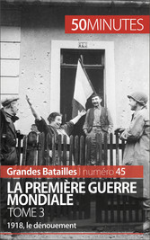 La Première Guerre mondiale. Tome 3 - 1918, le ...