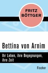 Bettina von Arnim - Ihr Leben, ihre Begegnungen, ihre Zeit