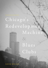 Chicagos Redevelopment Machine and Blues Clubs