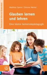 Glauben lernen und lehren - Eine kleine Gemeindepädagogik