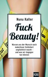 Fuck Beauty! - Warum uns der Wunsch nach makell...