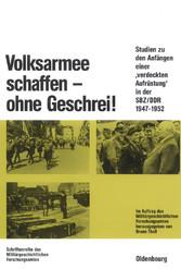 Volksarmee schaffen - ohne Geschrei! - Studien zu den Anfängen einer verdeckten Aufrüstung in der SBZ/DDR