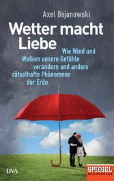 Wetter macht Liebe - Wie Wind und Wolken unsere Gefühle verändern und andere rätselhafte Phänomene der Erde - Ein SPIEGEL-Buch