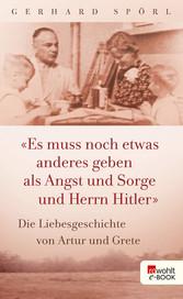 Es muss noch etwas anderes geben als Angst und Sorge und Herrn Hitler - Die Liebesgeschichte von Artur und Grete