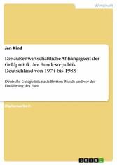 Die außenwirtschaftliche Abhängigkeit der Geldpolitik der Bundesrepublik Deutschland von 1974 bis 1983 - Deutsche Geldpolitik nach Bretton Woods und vor der Einführung des Euro