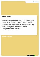 Major Impediments to the Development of Papua New Guinea. Non-Communicable Diseases (Lifestyle Disease), High Illiteracy Rate, Corruption and Landowner Compensation (Conflict)