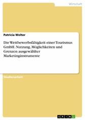 Die Wettbewerbsfähigkeit einer Tourismus GmbH. Nutzung, Möglichkeiten und Grenzen ausgewählter Marketinginstrumente