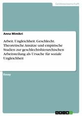 Arbeit. Ungleichheit. Geschlecht. Theoretische Ansätze und empirische Studien zur geschlechtshierarchischen Arbeitsteilung als Ursache für soziale Ungleichheit