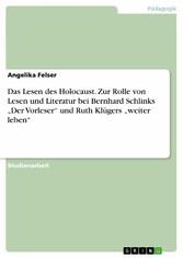 Das Lesen des Holocaust. Zur Rolle von Lesen und Literatur bei Bernhard Schlinks Der Vorleser und Ruth Klügers weiter leben