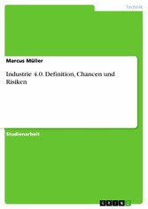 Industrie 4.0. Definition, Chancen und Risiken