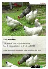 Das Halten von Gartenhühnern. Eine Dokumentation in Wort und Bild - Gehege, Anschaffung, Versorgung, Pflege, Impfpflicht und mehr