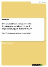 Der Wandel vom Verkäufer- zum Käufermarkt durch die aktuelle Digitalisierung im Bankensektor - Das Privatkundengeschäft in Deutschland