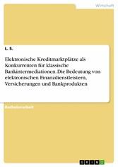 Vorschaubild von Elektronische Kreditmarktplätze als Konkurrenten für klassischen Bankintermediationen. Die Bedeutung von elektronischen Finanzdienstleister, Versicherungen und Bankprodukten