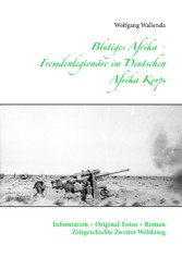 Blutiges Afrika - Fremdenlegionäre im Deutschen Afrika Korps - Information + Original-Fotos + Roman Zeitgeschichte Zweiter Weltkrieg