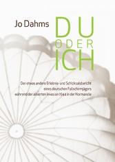 Du oder ich - Der etwas andere Erlebnis- und Schicksalsbericht eines deutschen Fallschirmjägers während der alliierten Invasion 1944 in der Normandie