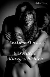 Sextime Stories - 6 erotische Kurzgeschichten