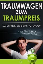 Traumwagen zum Traumpreis - Die 7 Tipps, wie Sie zu Ihrem Traumwagen kommen - und dabei jede Menge Geld sparen!