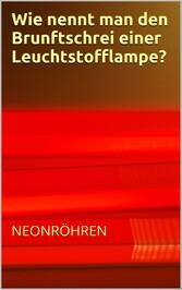 Wie nennt man den Brunftschrei einer Neonröhre?...