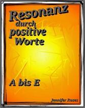 Resonanz durch positive Worte - A bis E