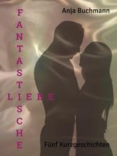 Fantastische Liebe - Fünf Kurzgeschichten