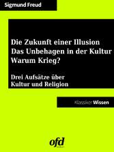 Die Zukunft einer Illusion - Das Unbehagen in der Kultur - Warum Krieg? - Drei Aufsätze über Kultur und Religion - neu editiert