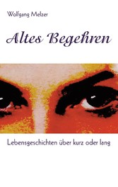 Altes Begehren - Lebensgeschichten über kurz od...