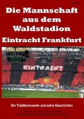 Die Mannschaft aus dem Waldstadion - Eintracht Frankfurt - Der Traditionsverein und seine Geschichten