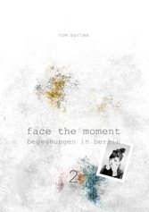 Face the moment 2 - Begegnungen in Berlin