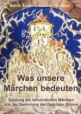 Was unsere Märchen bedeuten - Deutung der bekanntesten Märchen aus der Sammlung der Gebrüder Grimm
