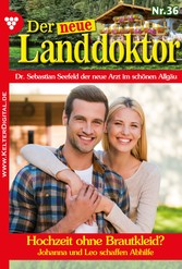 Der neue Landdoktor 36 - Arztroman - Hochzeit ohne Brautkleid?