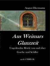 Aus Weimars Glanzzeit - Ungedruckte Briefe von und über Goethe und Schiller, nebst einer Auswahl ungedruckter vertraulicher Schreiben von Goethes Collegen, Geh. Rath v. Voigt.
