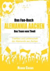 Das Fan-Buch Alemannia Aachen - Das Team vom Tivoli - Tradition und Leidenschaft der Alemannia aus Aachen
