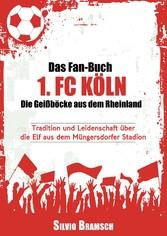 Das Fan-Buch 1. FC Köln - Die Geißböcke aus dem Rheinland - Tradition und Leidenschaft über die Elf aus dem Müngersdorfer Stadion