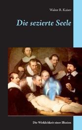 Die sezierte Seele - Die Wirklichkeit einer Ill...