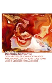 Schreiben im Exil 1933-1935 - Die Schriftsteller Lion Feuchtwanger, Arnold Zweig, Joseph Roth, Klaus Mann und ihr Verleger Fritz Landshoff
