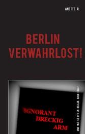Berlin verwahrlost! - Ignorant - dreckig - arm