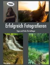 Erfolgreich Fotografieren - Tipps und Tricks fü...