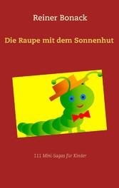 Die Raupe mit dem Sonnenhut - 111 Mini-Sagas fü...