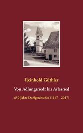 Von Adlungsriedt bis Arlesried - 850 Jahre Dorfgeschichte (1167 - 2017)