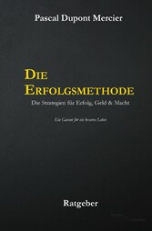 Die Erfolgsmethode - Die Strategien für Erfolg,...