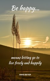 Be happy...means letting go to live freely and ...