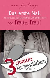 3 erotische Kurzgeschichten aus: Das erste Mal: von Frau zu Frau!