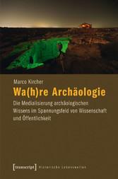 Wa(h)re Archäologie - Die Medialisierung archäo...