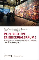 Partizipative Erinnerungsräume - Dialogische Wissensbildung in Museen und Ausstellungen