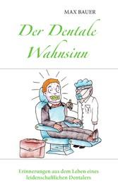 Der Dentale Wahnsinn - Erinnerungen aus dem Leben eines leidenschaftlichen Dentalers