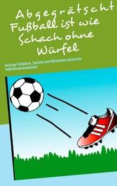 Abgegrätscht: Fußball ist wie Schach ohne Würfel - Geistige Fehlpässe, Sprüche und Weisheiten deutscher Fußballnationalspieler
