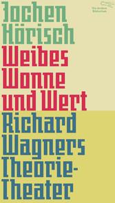 Weibes Wonne und Wert - Richard Wagners Theorie...