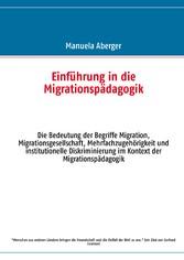Einführung in die Migrationspädagogik - Die Bedeutung der Begriffe Migration, Migrationsgesellschaft, Mehrfachzugehörigkeit und institutionelle Diskriminierung im Kontext der Migrationspädagogik
