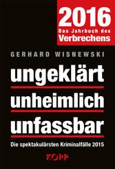 ungeklärt - unheimlich - unfassbar 2016 - Die s...