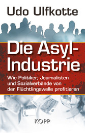 Die Asyl-Industrie - Wie Politiker, Journaliste...